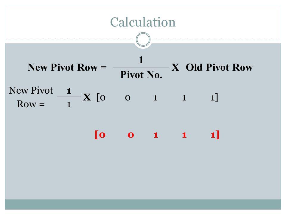 Calculation [0 0 1 1 1] New Pivot Row = 1 X Old Pivot Row Pivot No.